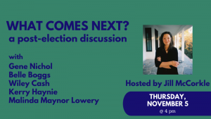 What comes next? a post-election discussionw ith Gene Nichol, Belle Boggs, Wiley Cash, Kerry Haynie, Malinda Maynor Lowery, hosted by Jill McCorkle, Thursday, November 5 at 4 pm